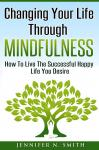 Changing Your Life Through Mindfulness - How To Live The Successful Happy Life You Desire Audiobook