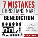 7 Mistakes Christians Make And The Benediction: The 'last Days' Prayers for All Christians, Mr. Ben