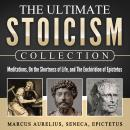 The Ultimate Stoicism Collection: Meditations, On the Shortness of Life, The Enchiridion of Epictetu Audiobook