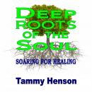 Deep Roots of the Soul: Soaring for Healing, Tammy Henson