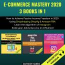E-Commerce Mastery 2020 3 Books In 1: How To Achieve Passive Income Freedom In 2020 Using Dropshippi Audiobook