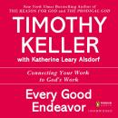 Every Good Endeavor: Connecting Your Work to God's Work, Timothy Keller