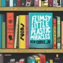 Flimsy Little Plastic Miracles: A Novel, Ron Currie