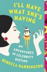 I'll Have What She's Having: My Adventures in Celebrity Dieting, Rebecca Harrington