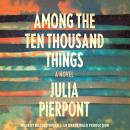 Among the Ten Thousand Things: A Novel, Julia Pierpont