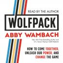 WOLFPACK: How to Come Together, Unleash Our Power, and Change the Game, Abby Wambach