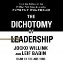 Dichotomy of Leadership: Balancing the Challenges of Extreme Ownership to Lead and Win, Leif Babin, Jocko Willink
