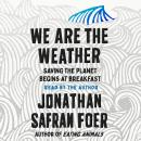 We Are the Weather: Saving the Planet Begins at Breakfast, Jonathan Safran Foer