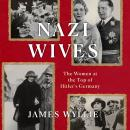 Nazi Wives: The Women at the Top of Hitler's Germany, James Wyllie