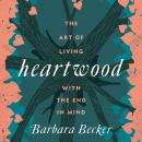 Heartwood: The Art of Living with the End in Mind Audiobook