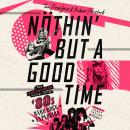 Nöthin' But a Good Time: The Uncensored History of the '80s Hard Rock Explosion Audiobook