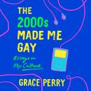 The 2000s Made Me Gay: Essays on Pop Culture Audiobook