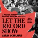Let the Record Show: A Political History of ACT UP New York, 1987-1993 Audiobook
