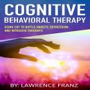 Cognitive Behavioral Therapy: Using CBT to Battle Anxiety,Depression, and Intrusive Thoughts, Lawrence Franz