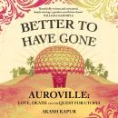 Better To Have Gone: Love, Death and the Quest for Utopia in Auroville Audiobook