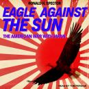 Eagle Against the Sun: The American War With Japan, Ronald H. Spector
