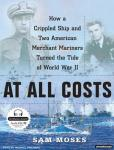 At All Costs: How a Crippled Ship and Two American Merchant Marines Turned the Tide of World War II, Sam Moses