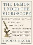 Demon Under the Microscope: From Battlefield Hospitals to Nazi Labs, One Doctor's Heroic Search for the World's First Miracle Drug, Thomas Hager