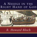 Needle in the Right Hand of God: The Norman Conquest of 1066 and the Making and Meaning of the Bayeux Tapestry, R. Howard Bloch