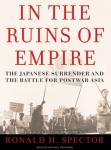 In the Ruins of Empire: The Japanese Surrender and the Battle for Postwar Asia, Ronald H. Spector
