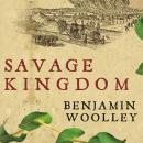 Savage Kingdom: The True Story of Jamestown, 1607, and the Settlement of America, Benjamin Woolley