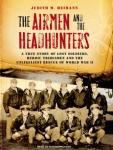 Airmen and the Headhunters: A True Story of Lost Soldiers, Heroic Tribesmen and the Unlikeliest Rescue of World War II, Judith M. Heimann