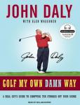 Golf My Own Damn Way: A Real Guy's Guide to Chopping Ten Strokes Off Your Score, Glen Waggoner, John Daly