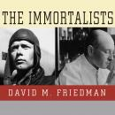 Immortalists: Charles Lindbergh, Dr. Alexis Carrel, and Their Daring Quest to Live Forever, David M. Friedman