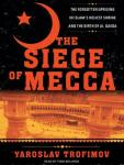 Siege of Mecca: The Forgotten Uprising in Islam's Holiest Shrine and the Birth of Al Qaeda, Yaroslav Trofimov