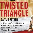 Twisted Triangle: A Famous Crime Writer, a Lesbian Love Affair, and the FBI Husband's Violent Reveng Audiobook