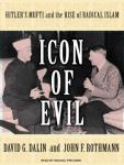 Icon of Evil: Hitler's Mufti and the Rise of Radical Islam, John F. Rothmann, David G. Dalin