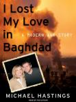 I Lost My Love in Baghdad: A Modern War Story, Michael Hastings