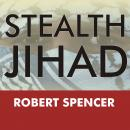 Stealth Jihad: How Radical Islam Is Subverting America without Guns or Bombs, Robert Spencer