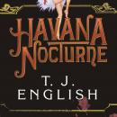 Havana Nocturne: How the Mob Owned Cuba...and Then Lost It to the Revolution, T. J. English