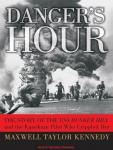 Danger's Hour: The Story of the USS Bunker Hill and the Kamikaze Pilot Who Crippled Her, Maxwell Taylor Kennedy