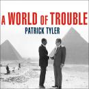 WORLD of Trouble: The White House and the Middle East---from the Cold War to the War on Terror, Patrick Tyler