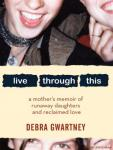 Live Through This: A Mother's Memoir of Runaway Daughters and Reclaimed Love, Debra Gwartney