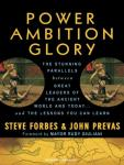 Power Ambition Glory: The Stunning Parallels Between Great Leaders of the Ancient World and Today...and the Lessons You Can Learn, John Prevas, Steve Forbes
