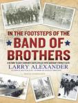 In the Footsteps of the Band of Brothers: A Return to Easy Company's Battlefields with Sergeant Forrest Guth, Larry Alexander