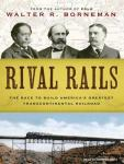 Rival Rails: The Race to Build America's Greatest Transcontinental Railroad, Walter R. Borneman