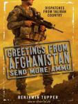 Greetings from Afghanistan, Send More Ammo: Dispatches from Taliban Country, Benjamin Tupper