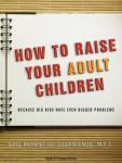 How to Raise Your Adult Children: Because Big Kids Have Even Bigger Problems, Susan Ende, Gail Parent