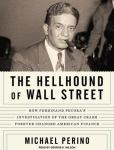 Hellhound of Wall Street: How Ferdinand Pecora's Investigation of the Great Crash Forever Changed American Finance, Michael Perino