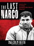 Last Narco: Inside the Hunt for El Chapo, the World's Most-Wanted Drug Lord, Malcolm Beith