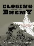 Closing with the Enemy: How GIs Fought the War in Europe, 1944-1945, Michael D. Doubler