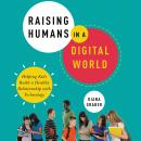 Raising Humans in a Digital World: Helping Kids Build a Healthy Relationship with Technology Audiobook