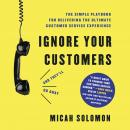 Ignore Your Customers (and They'll Go Away): The Simple Playbook for Delivering the Ultimate Custome Audiobook