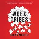 Work Tribes: The Surprising Secret to Breakthrough Performance, Astonishing Results, and Keeping Tea Audiobook