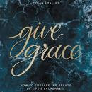 Give Grace: How To Embrace the Beauty of Life's Brokenness Audiobook