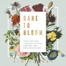 Dare to Bloom: Trusting God Through Painful Endings and New Beginnings Audiobook